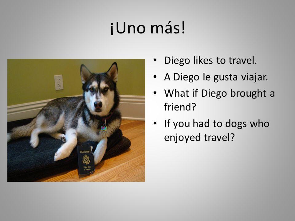 ¡Uno más! Diego likes to travel. A Diego le gusta viajar.