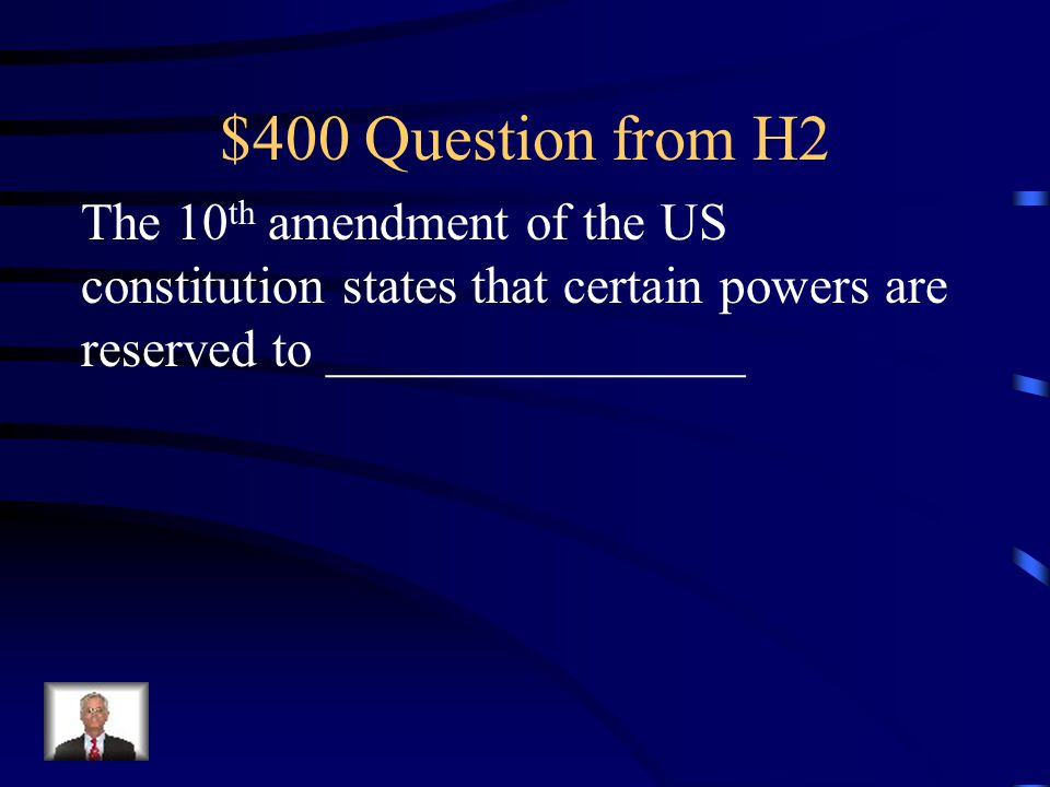 $400 Question from H2 The 10th amendment of the US constitution states that certain powers are reserved to ________________.