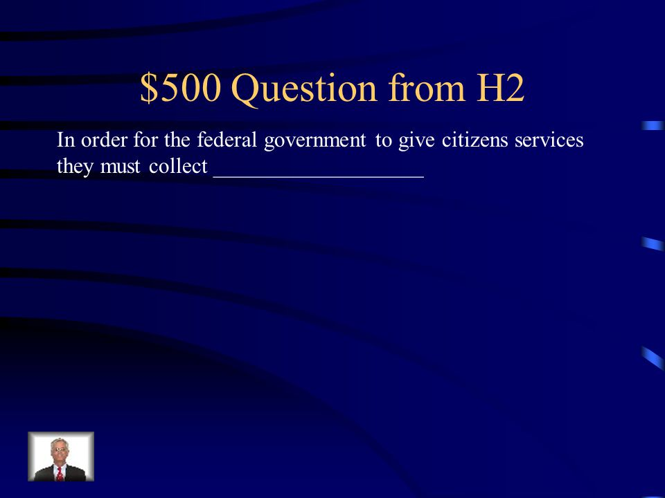 $500 Question from H2 In order for the federal government to give citizens services they must collect ___________________.
