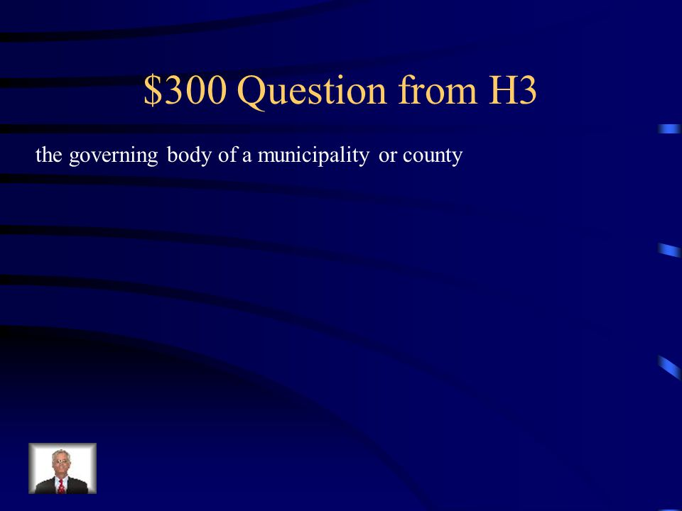 $300 Question from H3 the governing body of a municipality or county