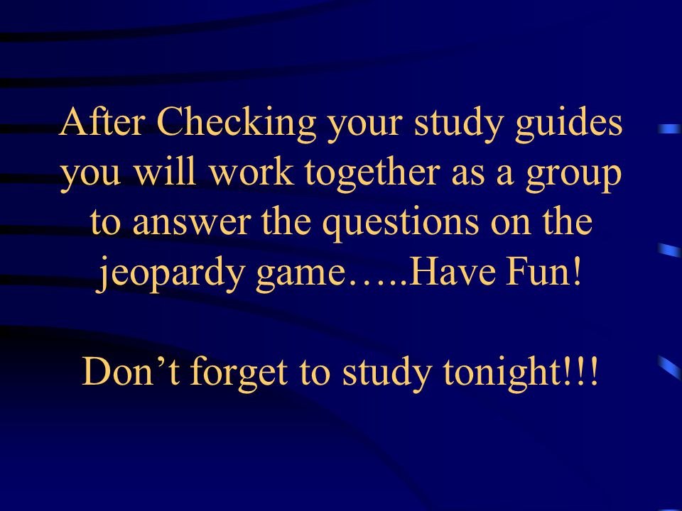 After Checking your study guides you will work together as a group to answer the questions on the jeopardy game…..Have Fun.