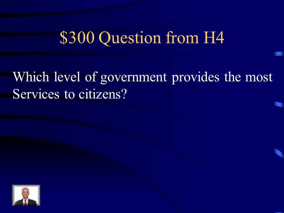 $300 Question from H4 Which level of government provides the most