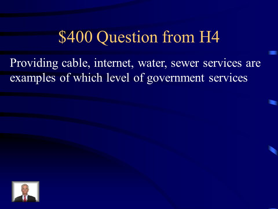 $400 Question from H4 Providing cable, internet, water, sewer services are examples of which level of government services.