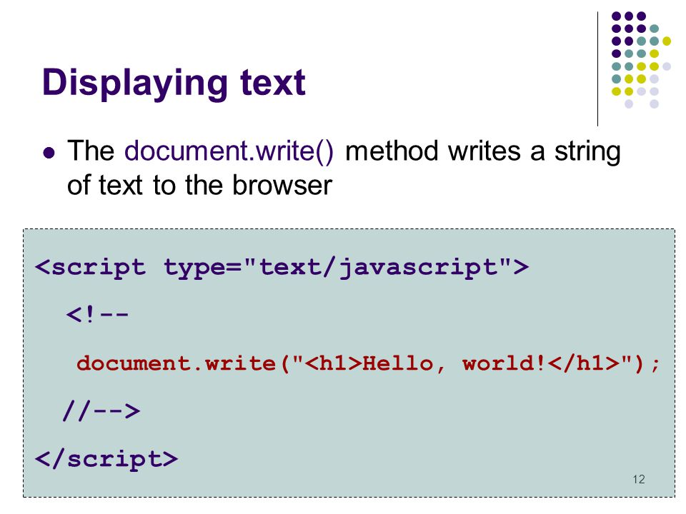 Displaying text The document.write() method writes a string of text to the browser. <script type= text/javascript >