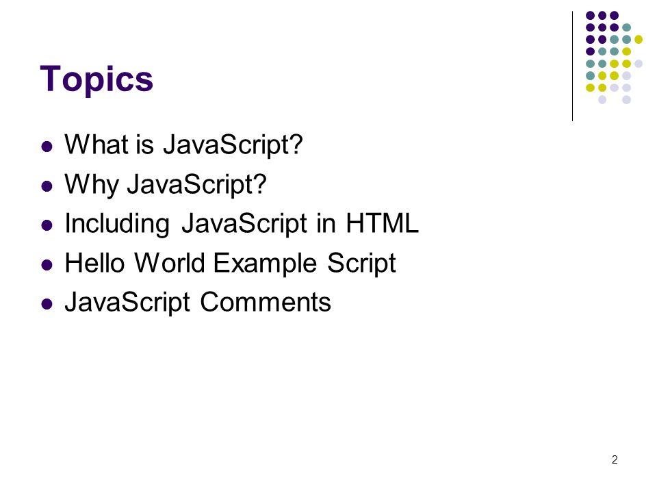 Topics What is JavaScript Why JavaScript