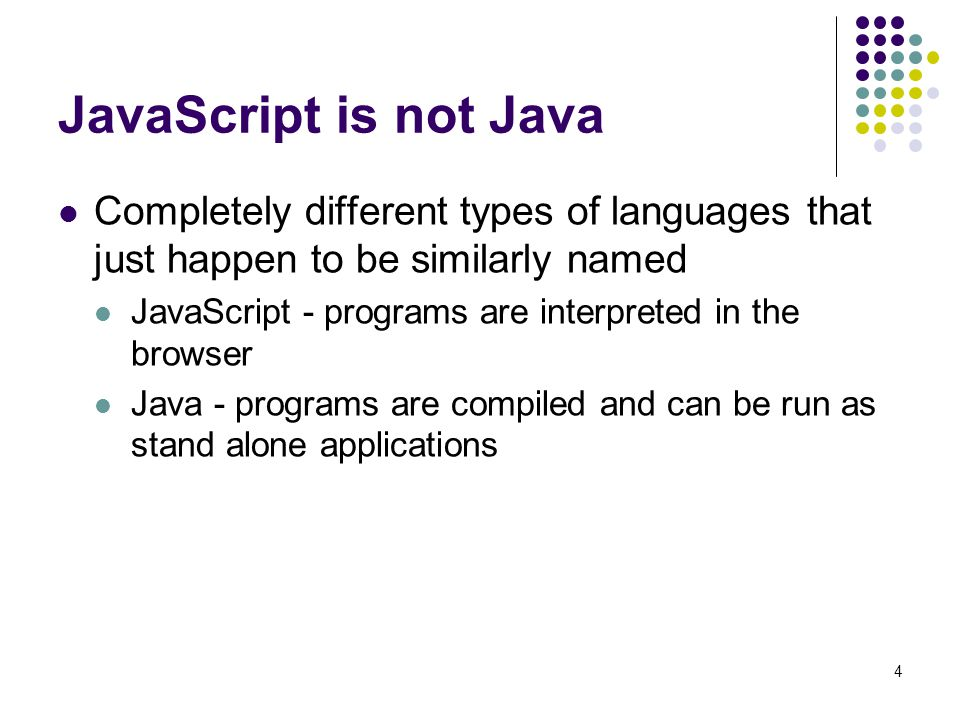 JavaScript is not Java Completely different types of languages that just happen to be similarly named.
