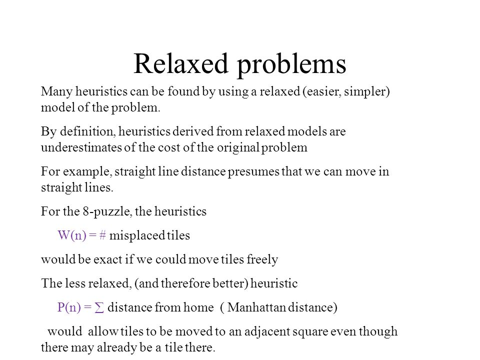 Relaxed problems Many heuristics can be found by using a relaxed (easier, simpler) model of the problem.