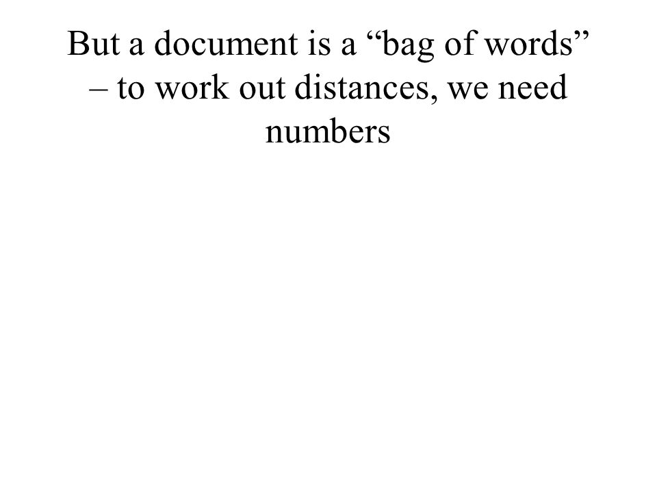But a document is a bag of words – to work out distances, we need numbers