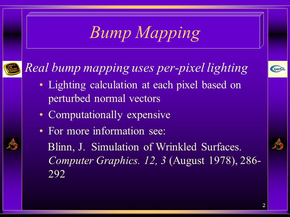 Bump Mapping Real bump mapping uses per-pixel lighting