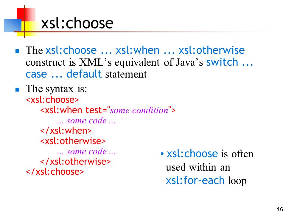 xsl:choose The xsl:choose ... xsl:when ... xsl:otherwise construct is XML's equivalent of Java's switch ... case ... default statement.