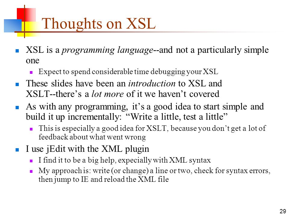 Thoughts on XSL XSL is a programming language--and not a particularly simple one. Expect to spend considerable time debugging your XSL.