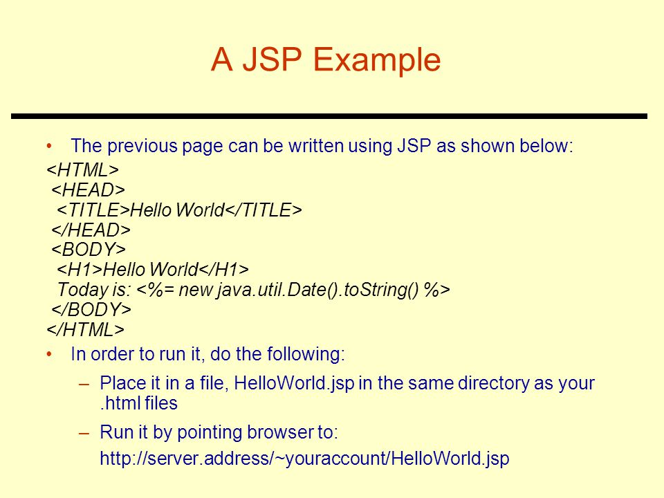 A JSP Example The previous page can be written using JSP as shown below: <HTML> <HEAD> <TITLE>Hello World</TITLE>