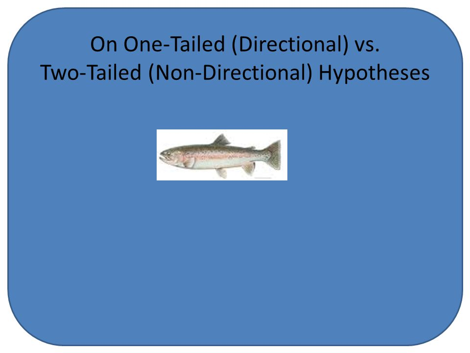 On One-Tailed (Directional) vs. Two-Tailed (Non-Directional) Hypotheses