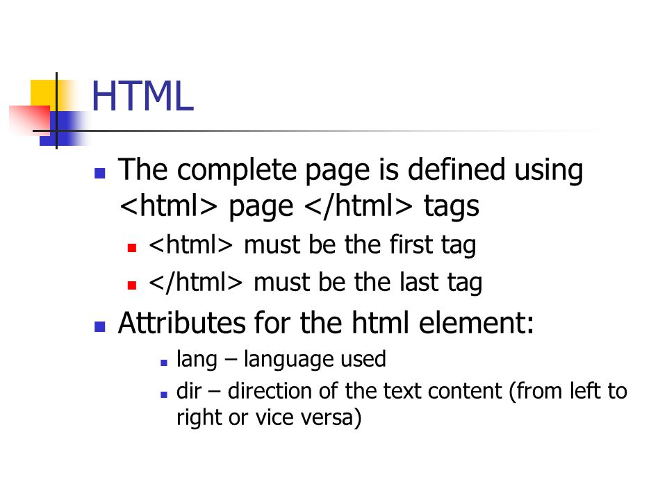 HTML The complete page is defined using <html> page </html> tags. <html> must be the first tag. </html> must be the last tag.