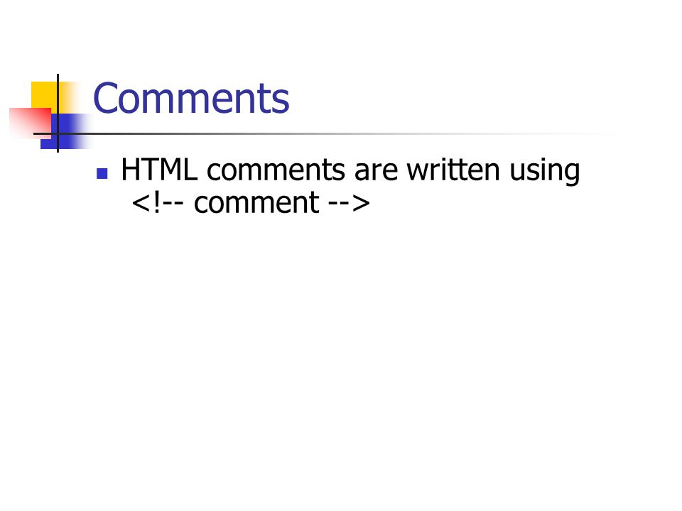 Comments HTML comments are written using <!-- comment -->