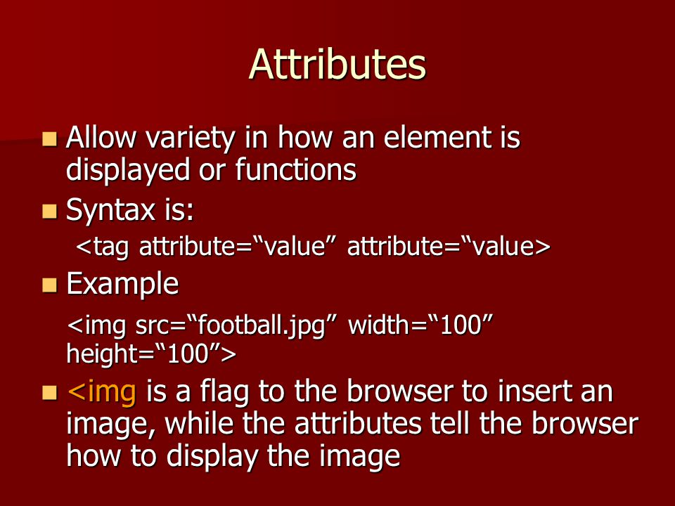 Attributes Allow variety in how an element is displayed or functions