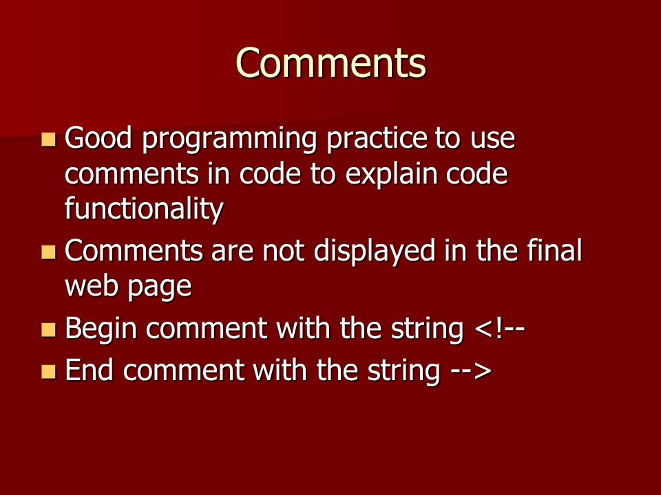 Comments Good programming practice to use comments in code to explain code functionality. Comments are not displayed in the final web page.