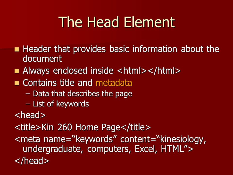 The Head Element Header that provides basic information about the document. Always enclosed inside <html></html>