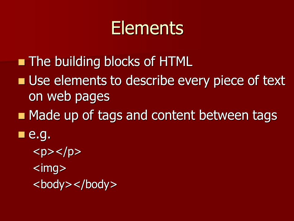 Elements The building blocks of HTML