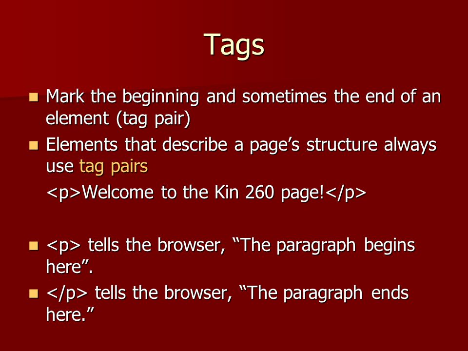 Tags Mark the beginning and sometimes the end of an element (tag pair)