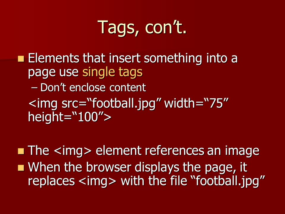 Tags, con't. Elements that insert something into a page use single tags. Don't enclose content. <img src= football.jpg width= 75 height= 100 >