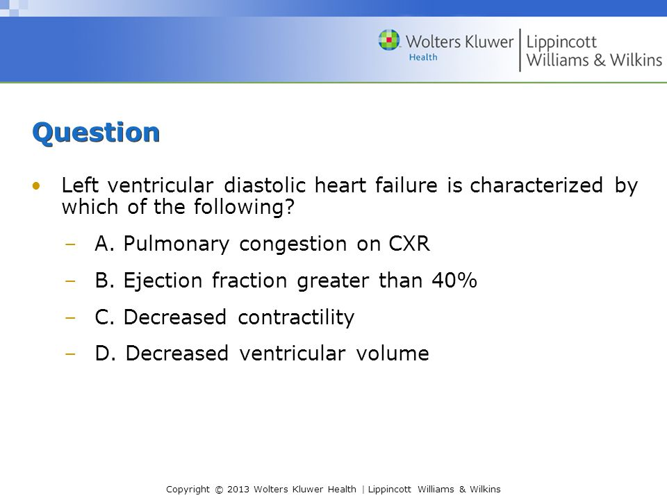 Question Left ventricular diastolic heart failure is characterized by which of the following A. Pulmonary congestion on CXR.