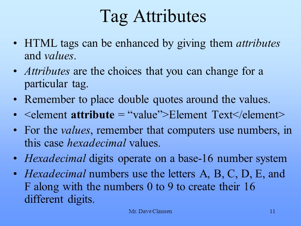 Tag Attributes HTML tags can be enhanced by giving them attributes and values. Attributes are the choices that you can change for a particular tag.