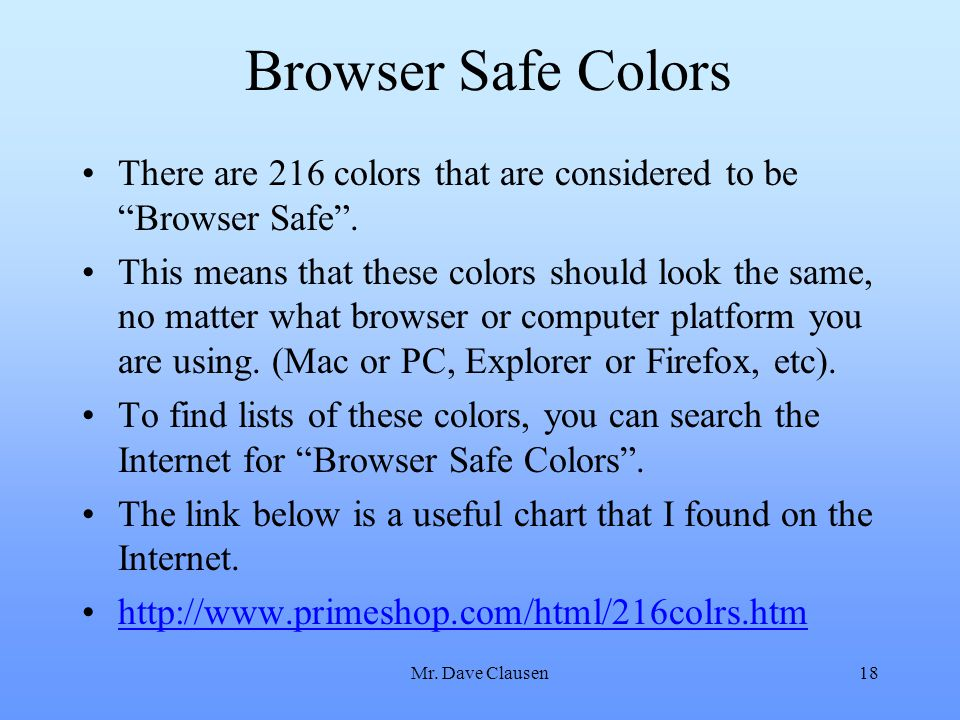 Browser Safe Colors There are 216 colors that are considered to be Browser Safe .