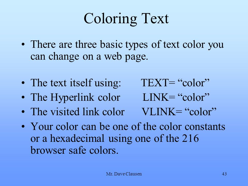Coloring Text There are three basic types of text color you can change on a web page. The text itself using: TEXT= color