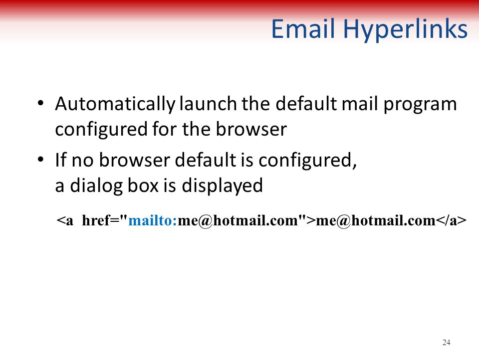 Email Hyperlinks Automatically launch the default mail program configured for the browser.