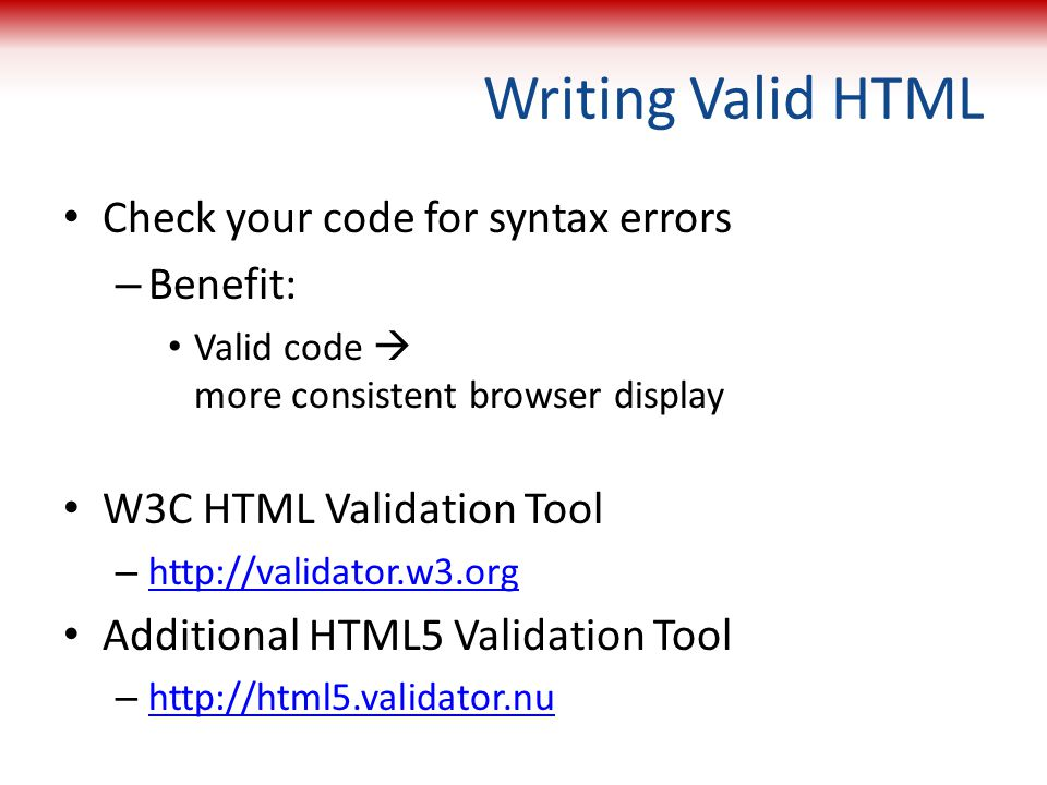 Writing Valid HTML Check your code for syntax errors Benefit: