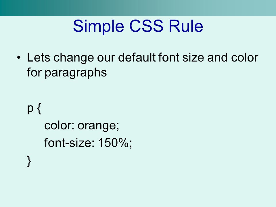 Simple CSS Rule Lets change our default font size and color for paragraphs. p { color: orange; font-size: 150%;