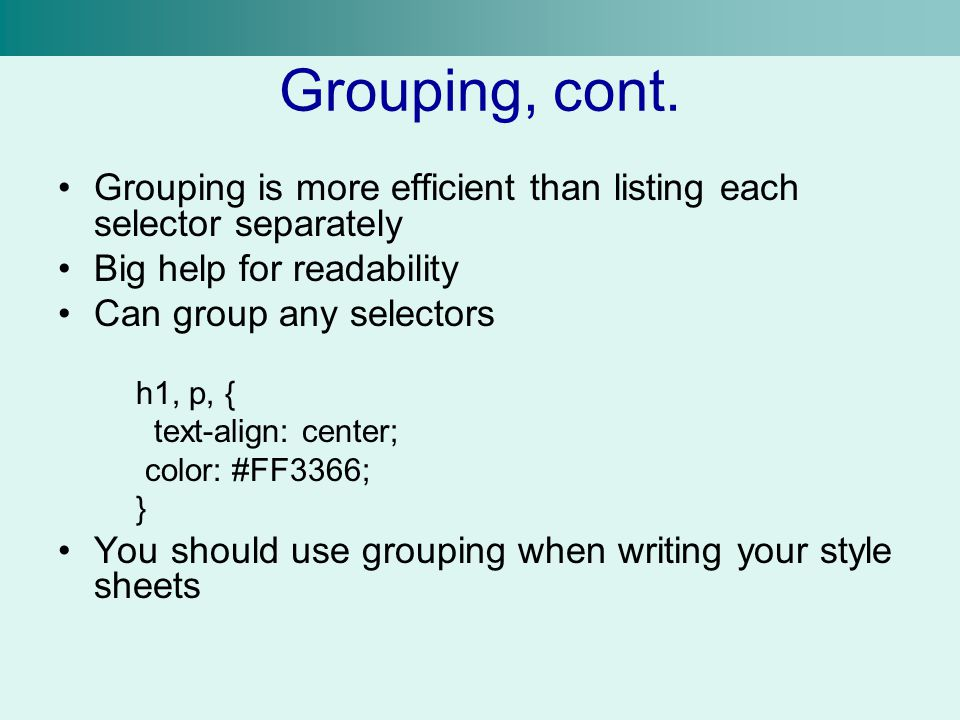 Grouping, cont. Grouping is more efficient than listing each selector separately. Big help for readability.