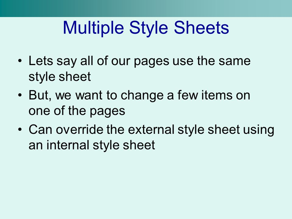 Multiple Style Sheets Lets say all of our pages use the same style sheet. But, we want to change a few items on one of the pages.