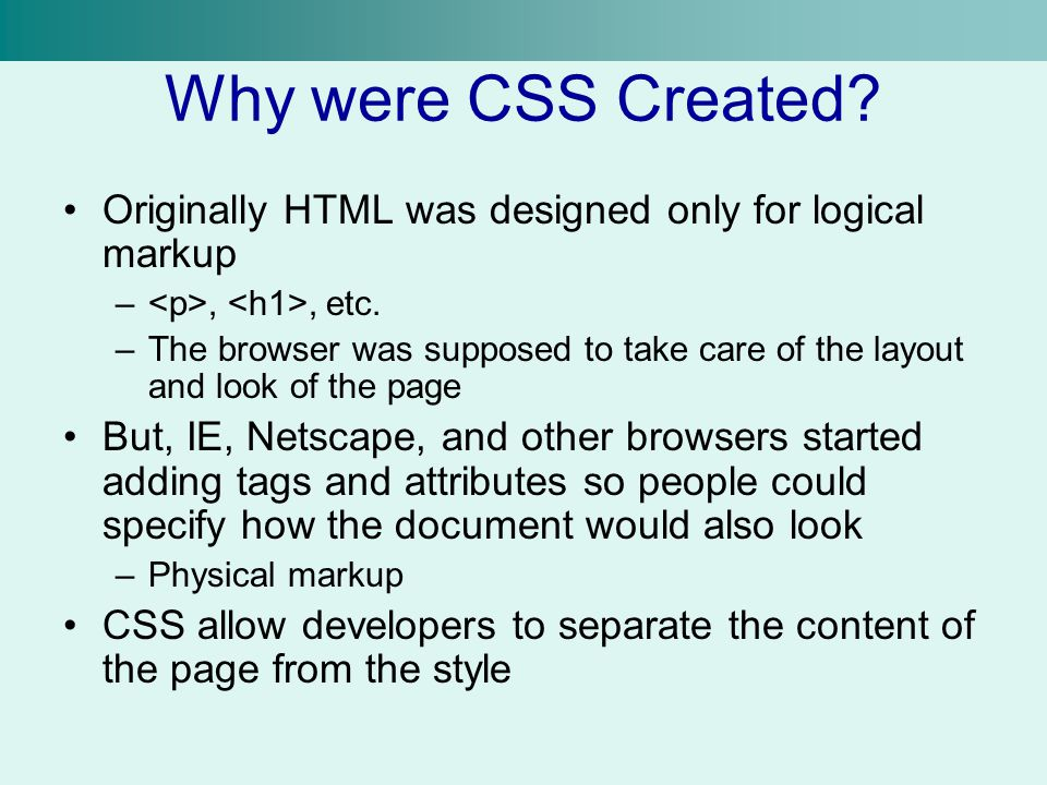 Why were CSS Created Originally HTML was designed only for logical markup. <p>, <h1>, etc.