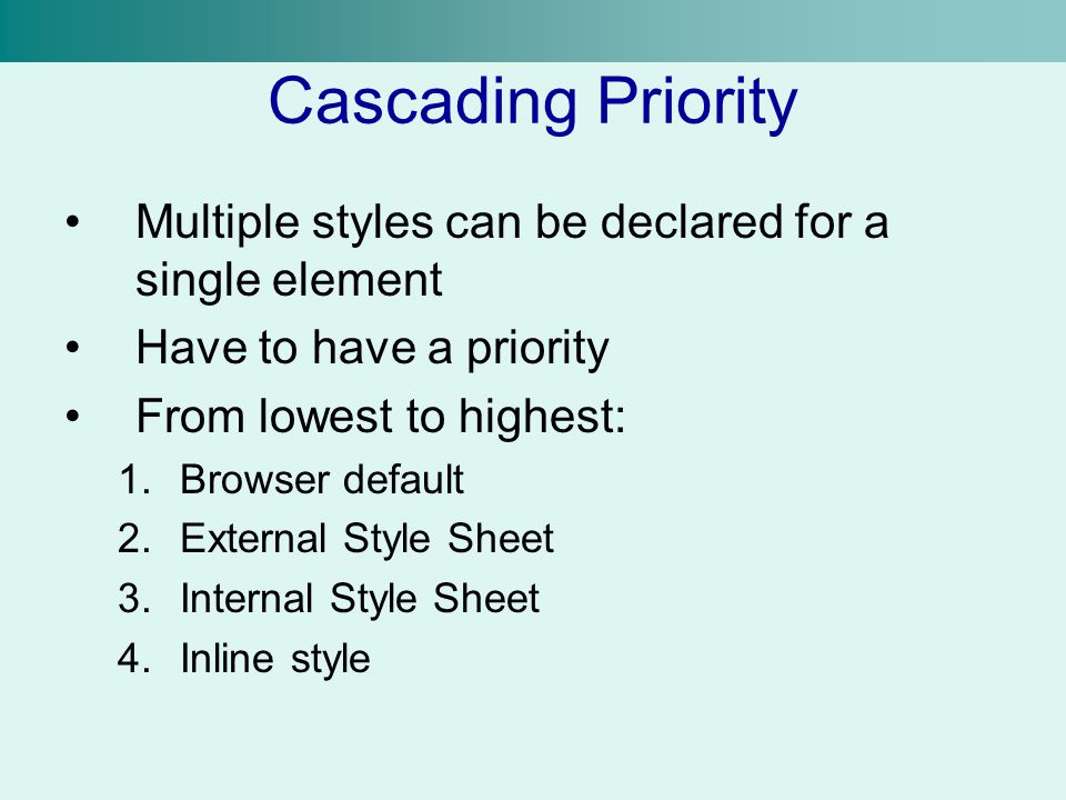 Cascading Priority Multiple styles can be declared for a single element. Have to have a priority. From lowest to highest: