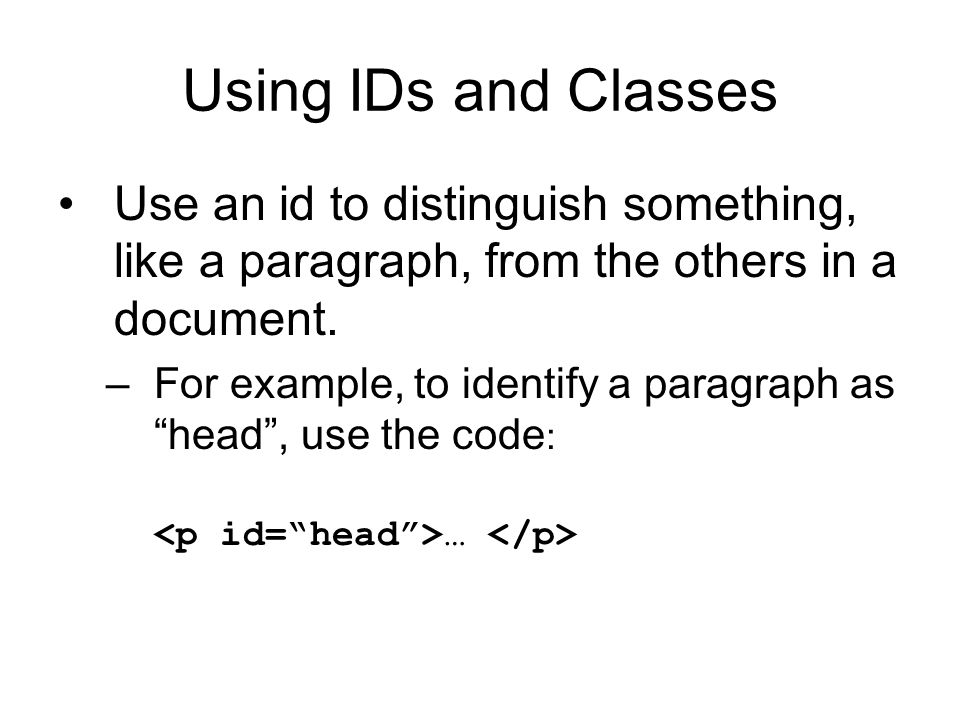 Using IDs and Classes Use an id to distinguish something, like a paragraph, from the others in a document.