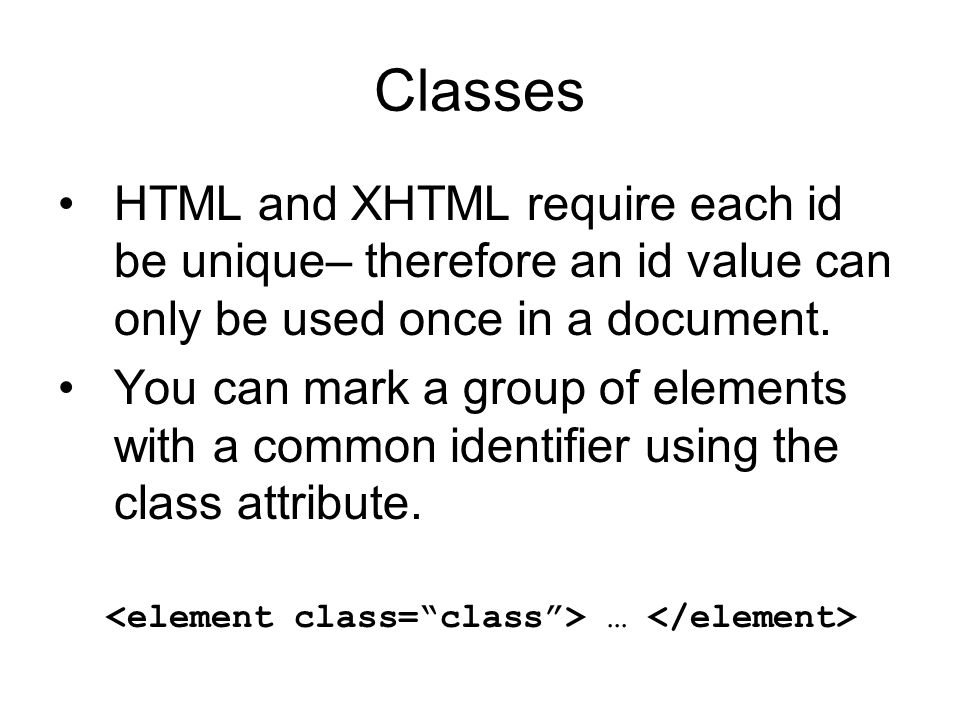 Classes HTML and XHTML require each id be unique– therefore an id value can only be used once in a document.