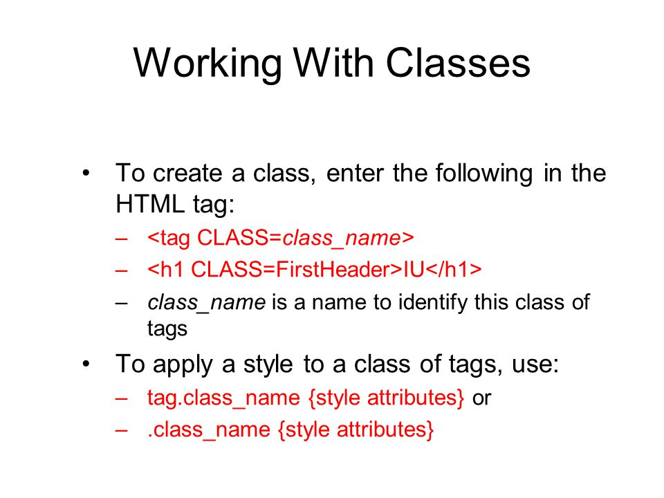 Working With Classes To create a class, enter the following in the HTML tag: <tag CLASS=class_name>