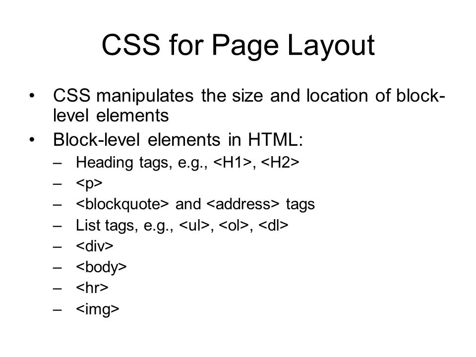 CSS for Page Layout CSS manipulates the size and location of block-level elements. Block-level elements in HTML:
