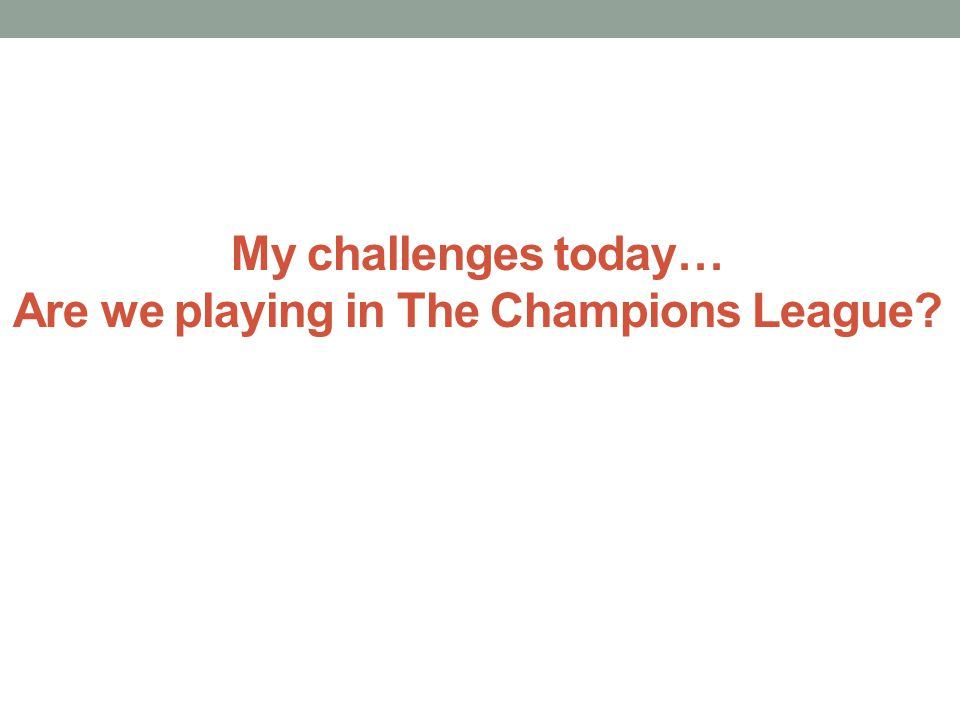 My challenges today… Are we playing in The Champions League