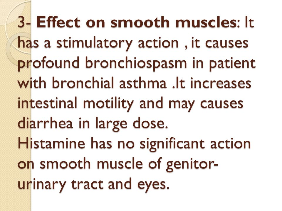 3- Effect on smooth muscles: It has a stimulatory action , it causes profound bronchiospasm in patient with bronchial asthma .It increases intestinal motility and may causes diarrhea in large dose.