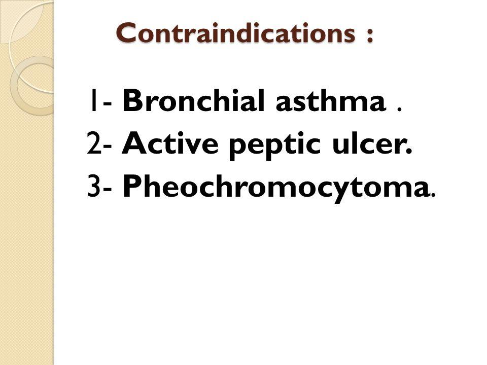 1- Bronchial asthma . 2- Active peptic ulcer. 3- Pheochromocytoma.