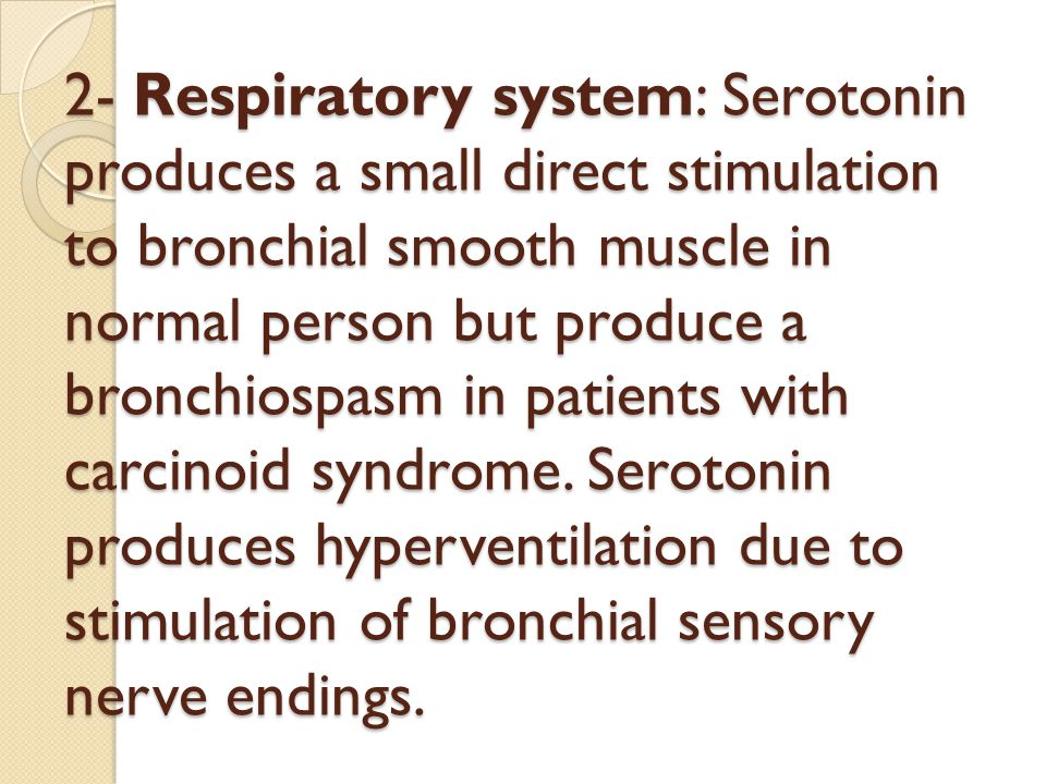 2- Respiratory system: Serotonin produces a small direct stimulation to bronchial smooth muscle in normal person but produce a bronchiospasm in patients with carcinoid syndrome.