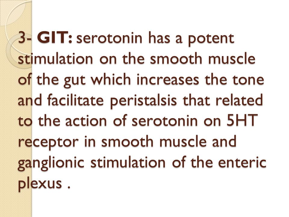 3- GIT: serotonin has a potent stimulation on the smooth muscle of the gut which increases the tone and facilitate peristalsis that related to the action of serotonin on 5HT receptor in smooth muscle and ganglionic stimulation of the enteric plexus .