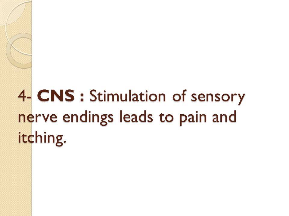 4- CNS : Stimulation of sensory nerve endings leads to pain and itching.
