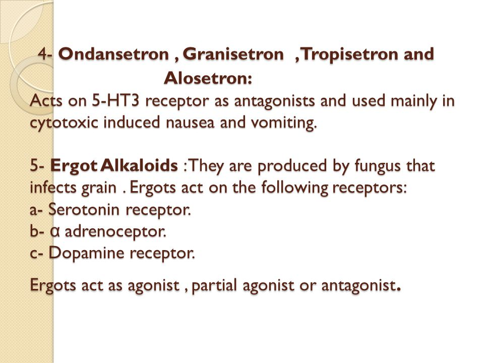 4- Ondansetron , Granisetron ,Tropisetron and Alosetron: Acts on 5-HT3 receptor as antagonists and used mainly in cytotoxic induced nausea and vomiting.