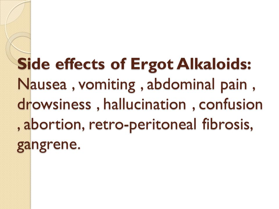 Side effects of Ergot Alkaloids: Nausea , vomiting , abdominal pain , drowsiness , hallucination , confusion , abortion, retro-peritoneal fibrosis, gangrene.