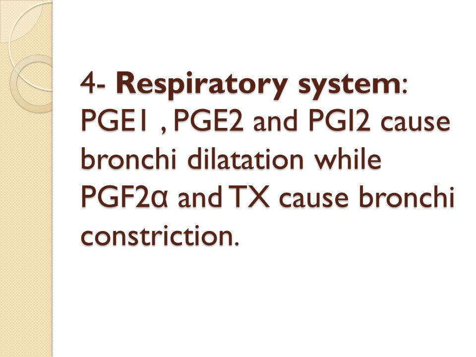 4- Respiratory system: PGE1 , PGE2 and PGI2 cause bronchi dilatation while PGF2α and TX cause bronchi constriction.