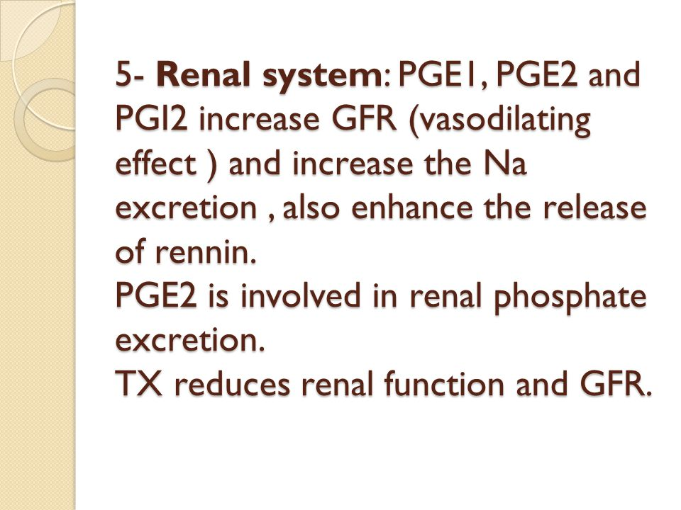 5- Renal system: PGE1, PGE2 and PGI2 increase GFR (vasodilating effect ) and increase the Na excretion , also enhance the release of rennin.